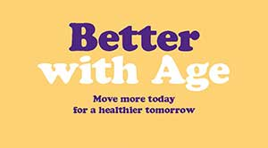 Better with Age. Move more today for a healthier tomorrow.